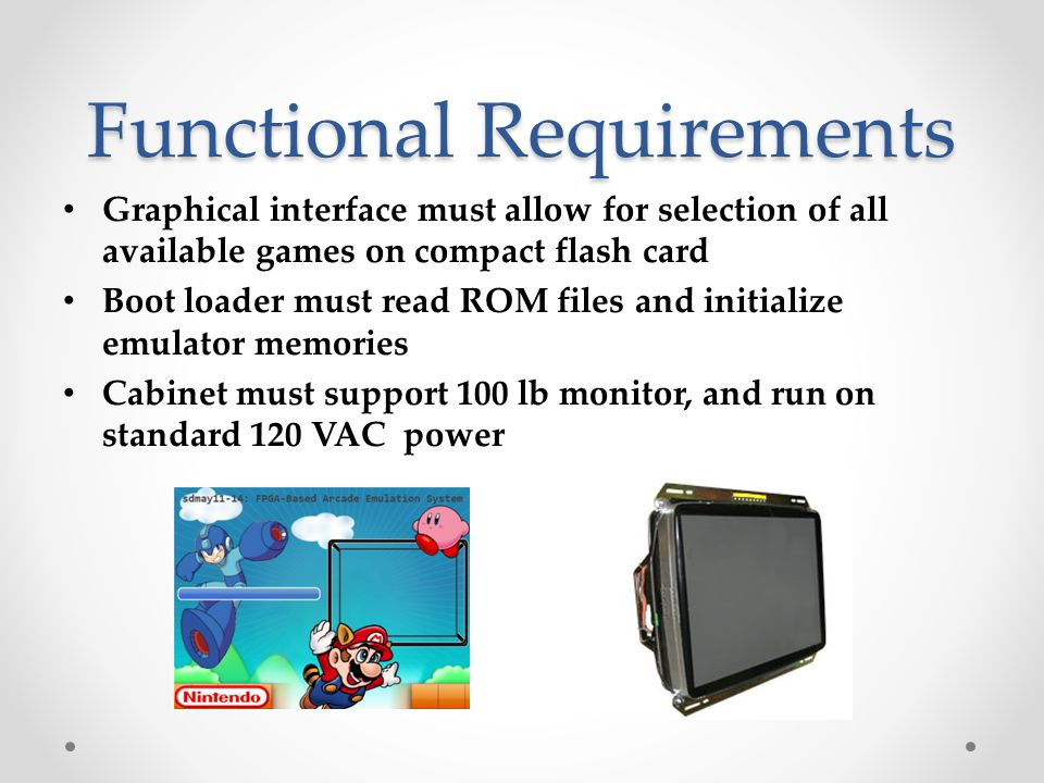Non-Functional Requirements All emulator components shall be implemented as individual modules Cabinet shall be safe for all age groups Users interaction with boot loader shall be understandable without additional help Cabinet shall be a vintage style arcade cabinet to house the system Cabinet shall be durable to withstand demonstrations