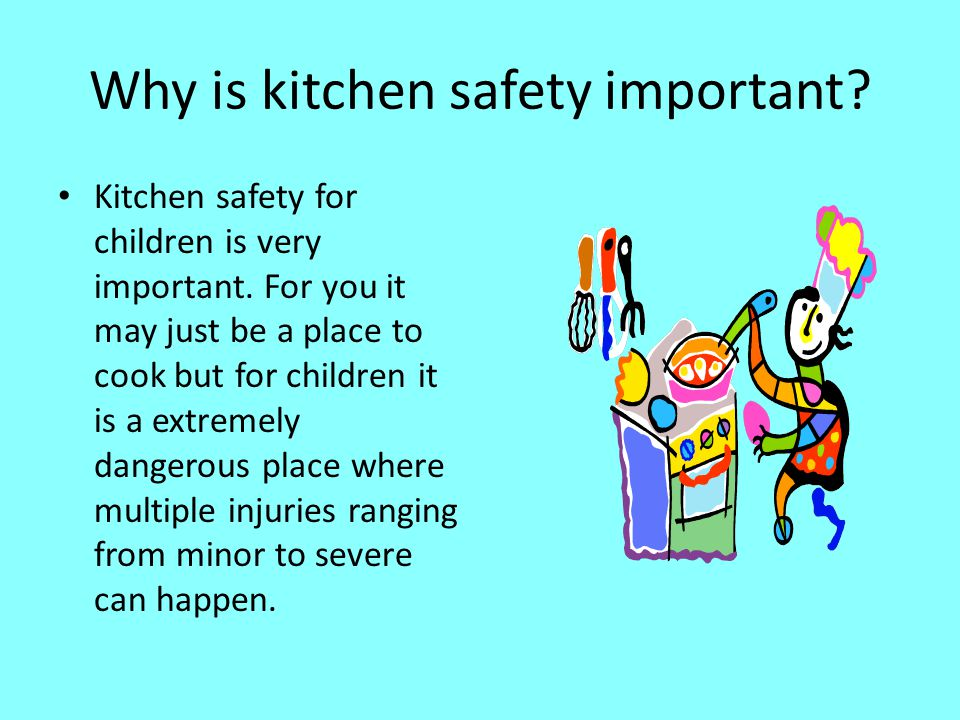 Why is kitchen safety important? Kitchen safety for children is very important. For you it may just be a place to cook but for children it is a extrem