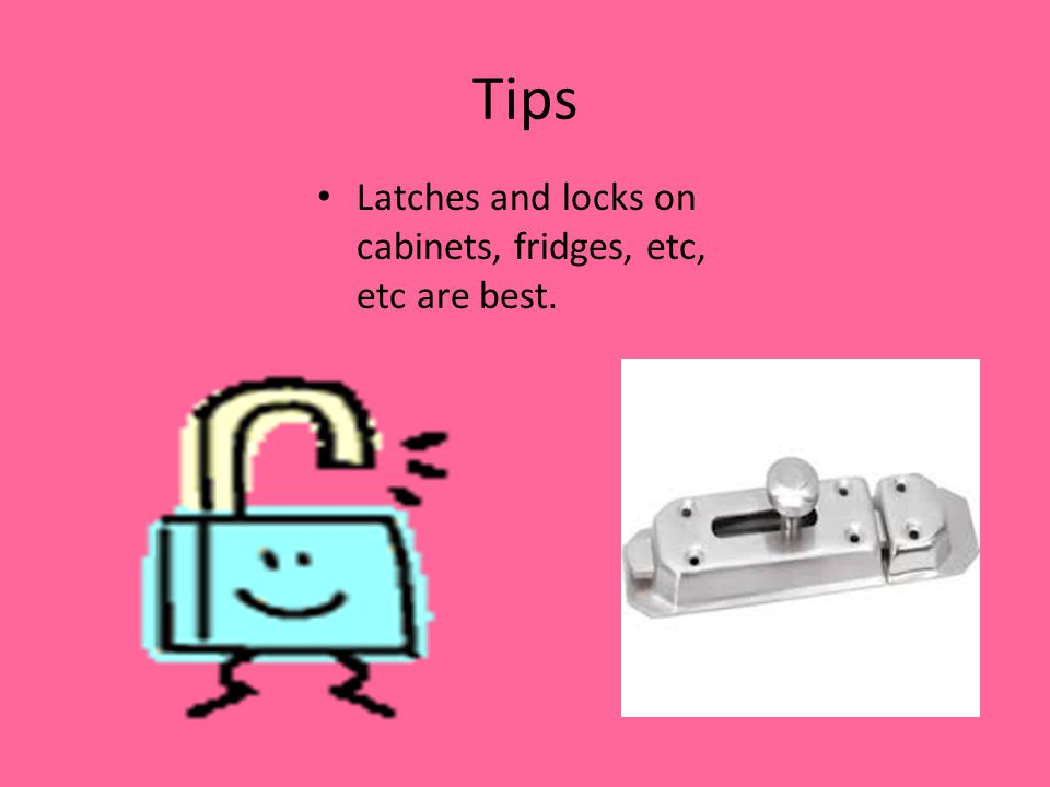 Tips Latches and locks on cabinets, fridges, etc, etc are best.