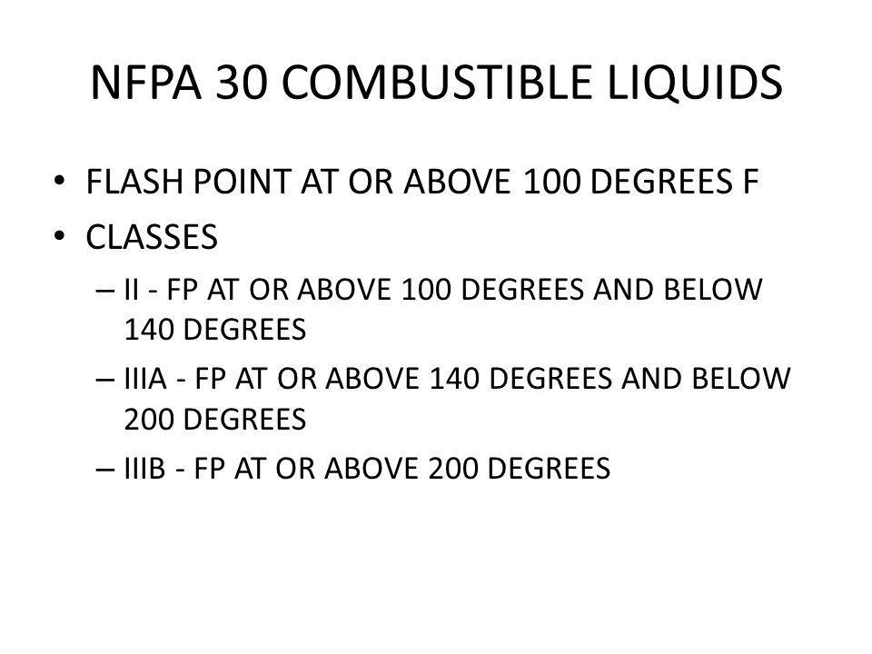 NFPA 30 COMBUSTIBLE LIQUIDS FLASH POINT AT OR ABOVE 100 DEGREES F CLASSES – II - FP AT OR ABOVE 100 DEGREES AND BELOW 140 DEGREES – IIIA - FP AT OR AB