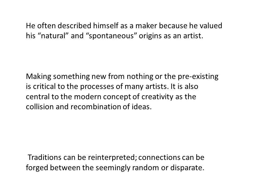 He often described himself as a maker because he valued his natural and spontaneous origins as an artist.