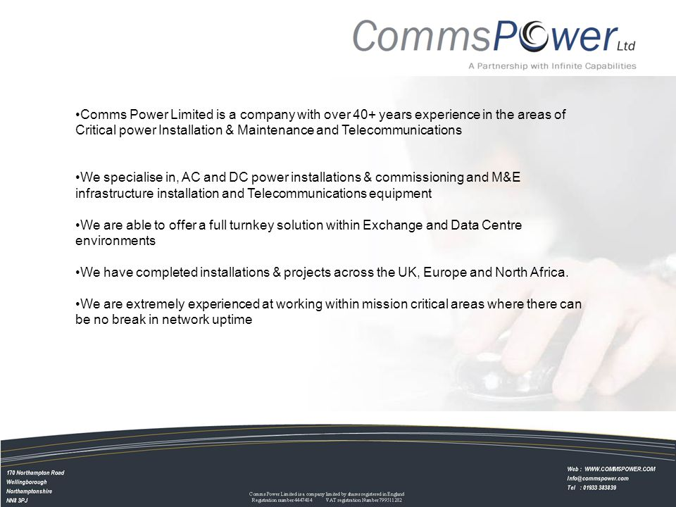 Comms Power Limited is a company with over 40+ years experience in the areas of Critical power Installation & Maintenance and Telecommunications We specialise in, AC and DC power installations & commissioning and M&E infrastructure installation and Telecommunications equipment We are able to offer a full turnkey solution within Exchange and Data Centre environments We have completed installations & projects across the UK, Europe and North Africa.