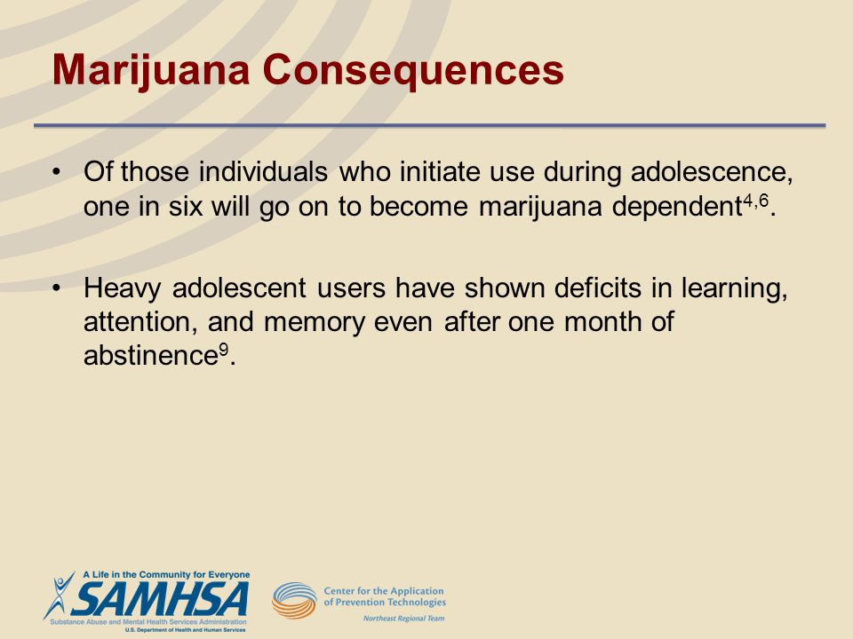 Marijuana Consequences Of those individuals who initiate use during adolescence, one in six will go on to become marijuana dependent 4,6. Heavy adoles