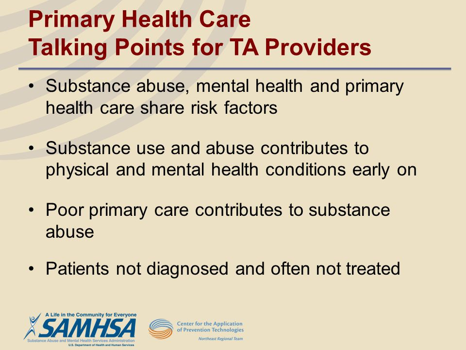 Primary Health Care Talking Points for TA Providers Substance abuse, mental health and primary health care share risk factors Substance use and abuse