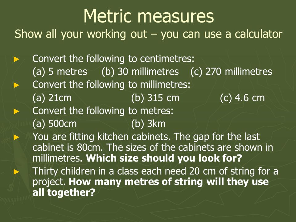 Convert the following to centimetres: (a) 5 metres(b) 30 millimetres(c) 270 millimetres Convert the following to millimetres: (a) 21cm(b) 315 cm(c) 4.6 cm Convert the following to metres: (a) 500cm(b) 3km You are fitting kitchen cabinets.