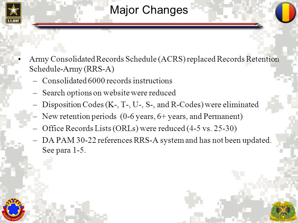 11 Major Changes Army Consolidated Records Schedule (ACRS) replaced Records Retention Schedule-Army (RRS-A) –Consolidated 6000 records instructions –Search options on website were reduced –Disposition Codes (K-, T-, U-, S-, and R-Codes) were eliminated –New retention periods (0-6 years, 6+ years, and Permanent) –Office Records Lists (ORLs) were reduced (4-5 vs.