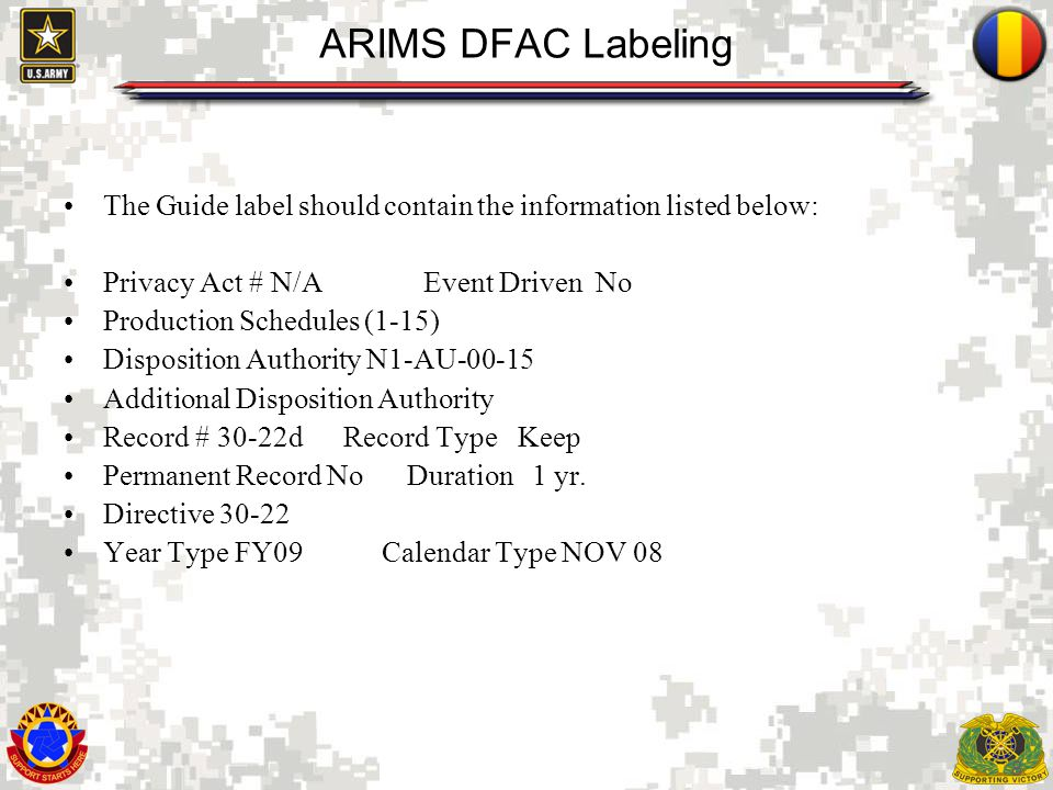 8 ARIMS DFAC Labeling The Guide label should contain the information listed below: Privacy Act # N/A Event Driven No Production Schedules (1-15) Disposition Authority N1-AU-00-15 Additional Disposition Authority Record # 30-22d Record Type Keep Permanent Record No Duration 1 yr.