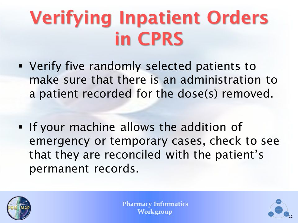 Pharmacy Informatics Workgroup Verifying Inpatient Orders in CPRS Verify five randomly selected patients to make sure that there is an administration