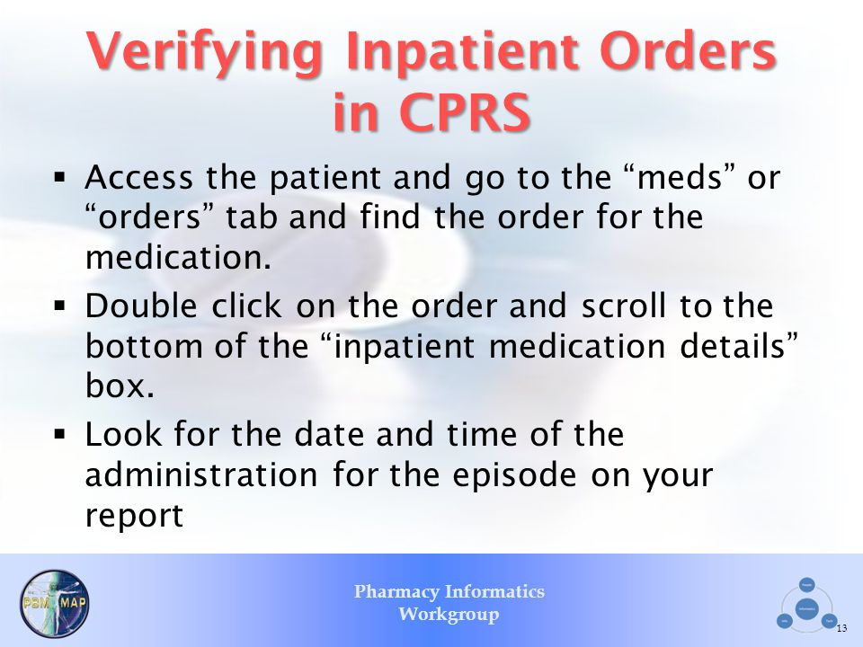 Pharmacy Informatics Workgroup Verifying Inpatient Orders in CPRS Access the patient and go to the meds or orders tab and find the order for the medic