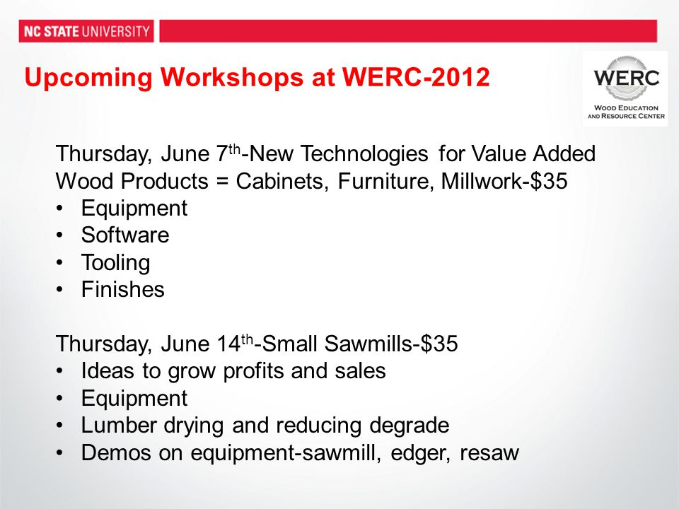 Upcoming Workshops at WERC-2012 Thursday, June 7 th -New Technologies for Value Added Wood Products = Cabinets, Furniture, Millwork-$35 Equipment Software Tooling Finishes Thursday, June 14 th -Small Sawmills-$35 Ideas to grow profits and sales Equipment Lumber drying and reducing degrade Demos on equipment-sawmill, edger, resaw