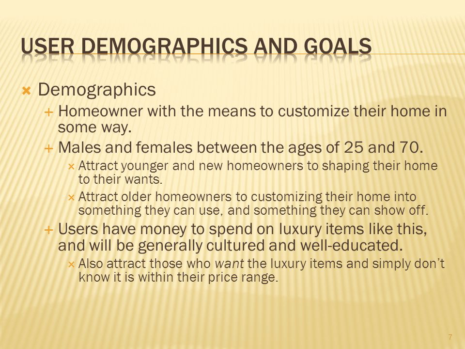 Demographics Homeowner with the means to customize their home in some way. Males and females between the ages of 25 and 70. Attract younger and new ho