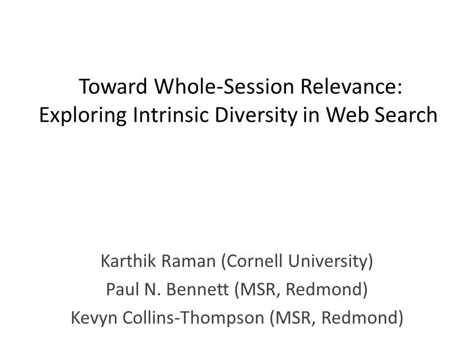 Toward Whole-Session Relevance: Exploring Intrinsic Diversity in Web Search Karthik Raman (Cornell University) Paul N. Bennett (MSR, Redmond) Kevyn Co