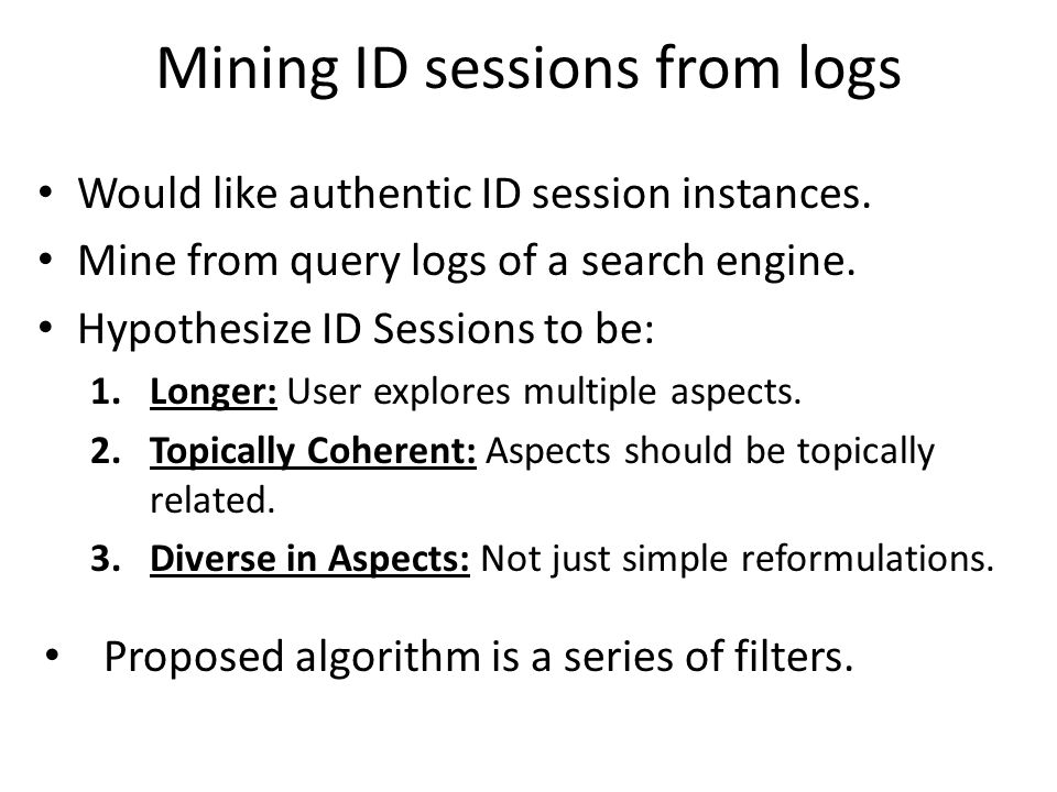 Mining ID sessions from logs Would like authentic ID session instances. Mine from query logs of a search engine. Hypothesize ID Sessions to be: 1.Long