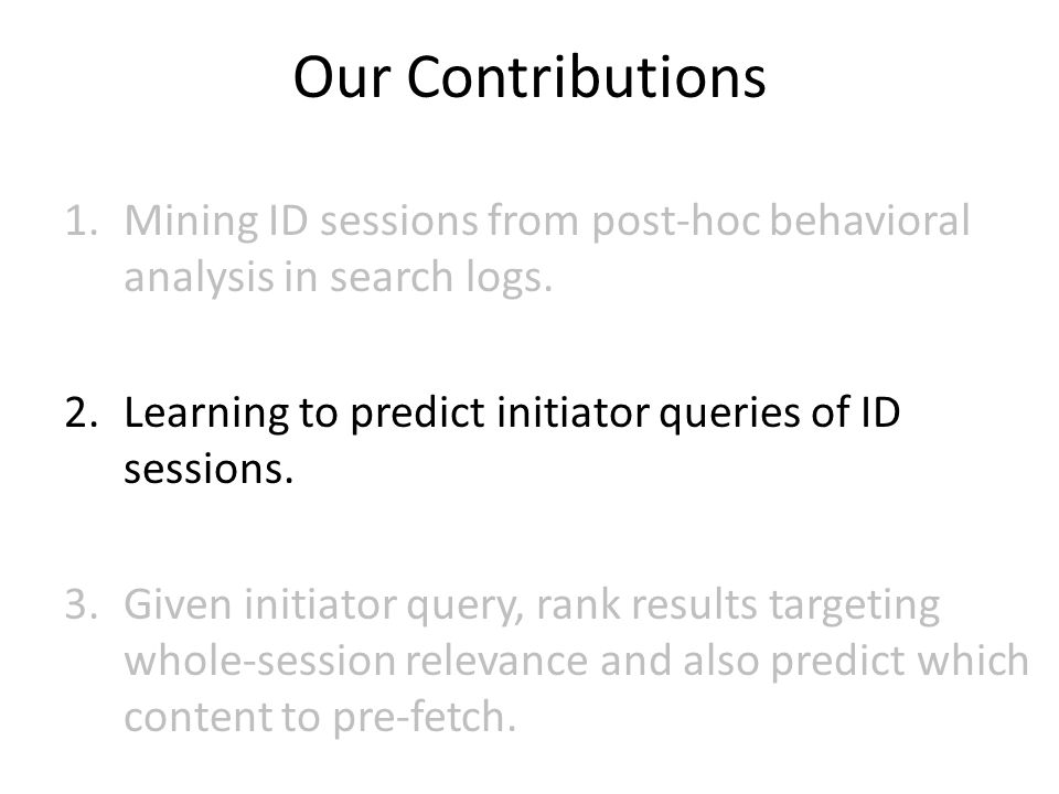 Our Contributions 1.Mining ID sessions from post-hoc behavioral analysis in search logs. 2.Learning to predict initiator queries of ID sessions. 3.Giv