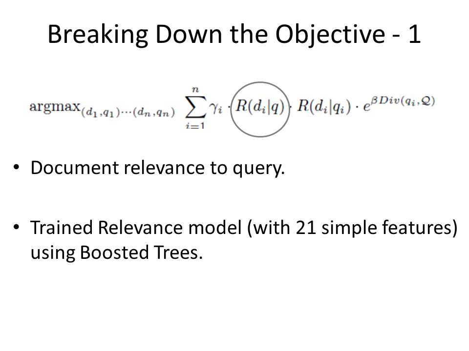 Breaking Down the Objective - 1 Document relevance to query. Trained Relevance model (with 21 simple features) using Boosted Trees.