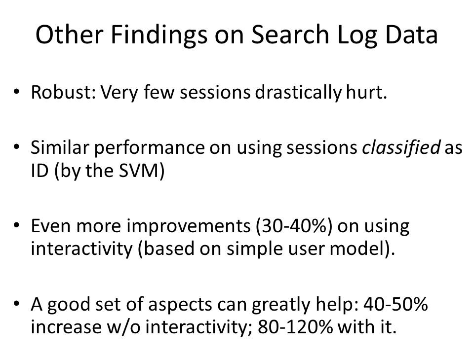 Other Findings on Search Log Data Robust: Very few sessions drastically hurt. Similar performance on using sessions classified as ID (by the SVM) Even
