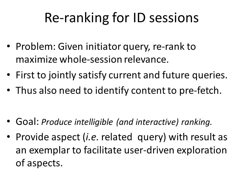 Re-ranking for ID sessions Problem: Given initiator query, re-rank to maximize whole-session relevance. First to jointly satisfy current and future qu