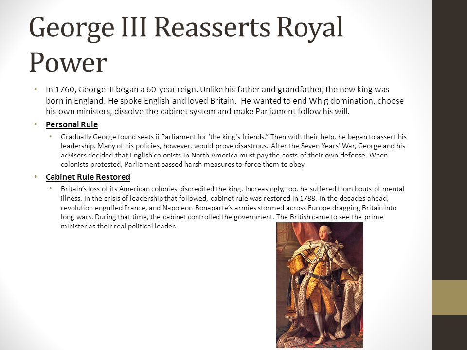 George III Reasserts Royal Power In 1760, George III began a 60-year reign. Unlike his father and grandfather, the new king was born in England. He sp