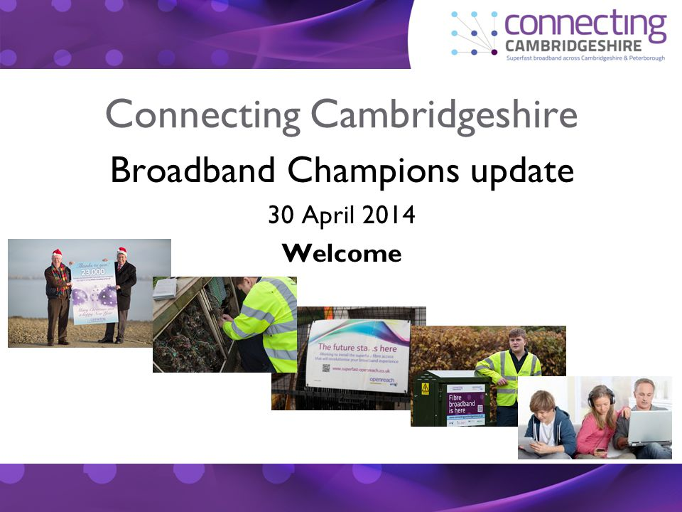 Connecting Cambridgeshire Broadband Champions update 30 April 2014 Welcome