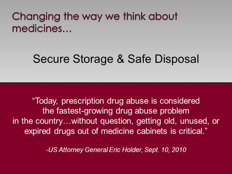 Secure Storage & Safe Disposal 5 Today, prescription drug abuse is considered the fastest-growing drug abuse problem in the country…without question, getting old, unused, or expired drugs out of medicine cabinets is critical.