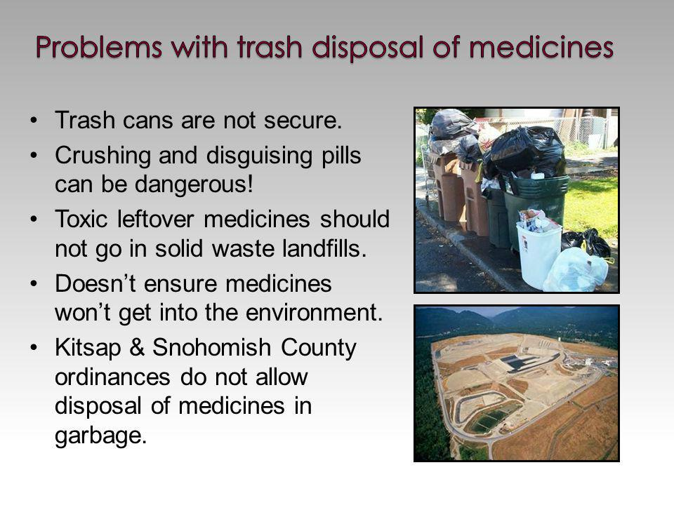 Trash cans are not secure. Crushing and disguising pills can be dangerous.