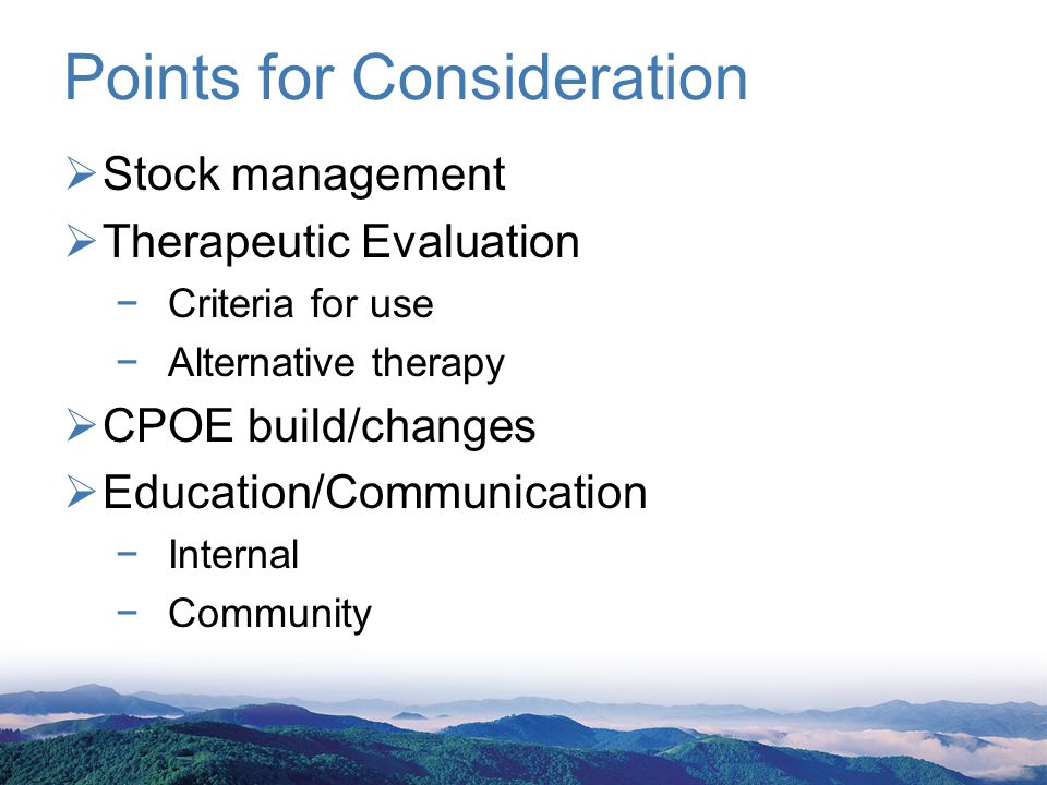Points for Consideration Stock management Therapeutic Evaluation Criteria for use Alternative therapy CPOE build/changes Education/Communication Internal Community