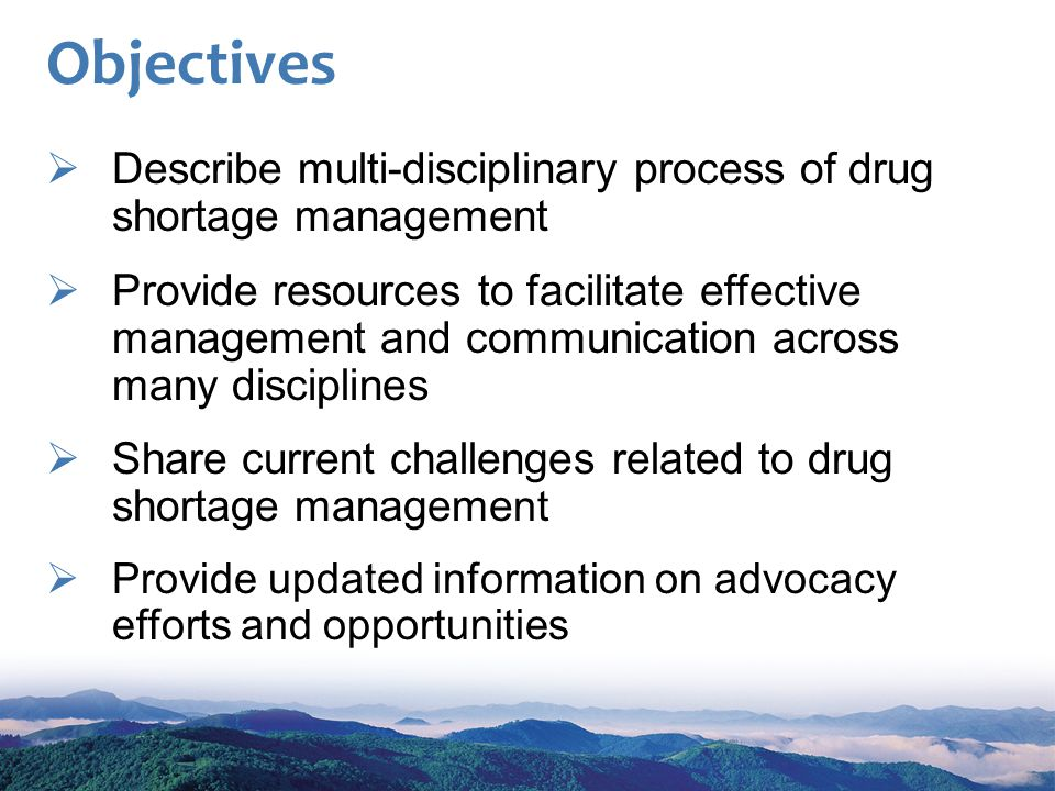 Objectives Describe multi-disciplinary process of drug shortage management Provide resources to facilitate effective management and communication across many disciplines Share current challenges related to drug shortage manageme nt Provide updated information on advocacy efforts and opportunities