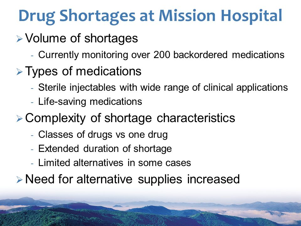 Drug Shortages at Mission Hospital Volume of shortages Currently monitoring over 200 backordered medications Types of medications Sterile injectables with wide range of clinical applications Life-saving medications Complexity of shortage characteristics Classes of drugs vs one drug Extended duration of shortage Limited alternatives in some cases Need for alternative supplies increased