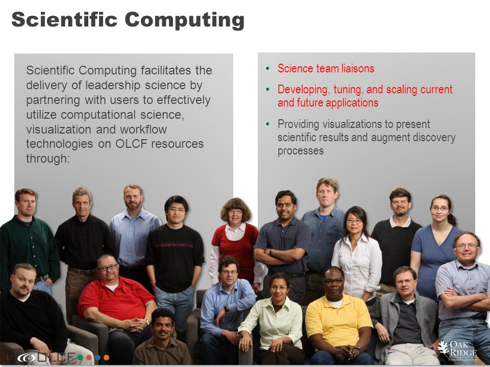 15 Scientific Computing 15 Scientific Computing facilitates the delivery of leadership science by partnering with users to effectively utilize computational science, visualization and workflow technologies on OLCF resources through: Science team liaisons Developing, tuning, and scaling current and future applications Providing visualizations to present scientific results and augment discovery processes