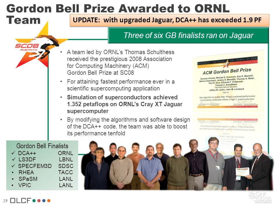 19 Three of six GB finalists ran on Jaguar Gordon Bell Prize Awarded to ORNL Team A team led by ORNLs Thomas Schulthess received the prestigious 2008 Association for Computing Machinery (ACM) Gordon Bell Prize at SC08 For attaining fastest performance ever in a scientific supercomputing application Simulation of superconductors achieved 1.352 petaflops on ORNLs Cray XT Jaguar supercomputer By modifying the algorithms and software design of the DCA++ code, the team was able to boost its performance tenfold Gordon Bell Finalists DCA++ ORNL LS3DF LBNL SPECFEM3D SDSC RHEA TACC SPaSM LANL VPIC LANL UPDATE: with upgraded Jaguar, DCA++ has exceeded 1.9 PF
