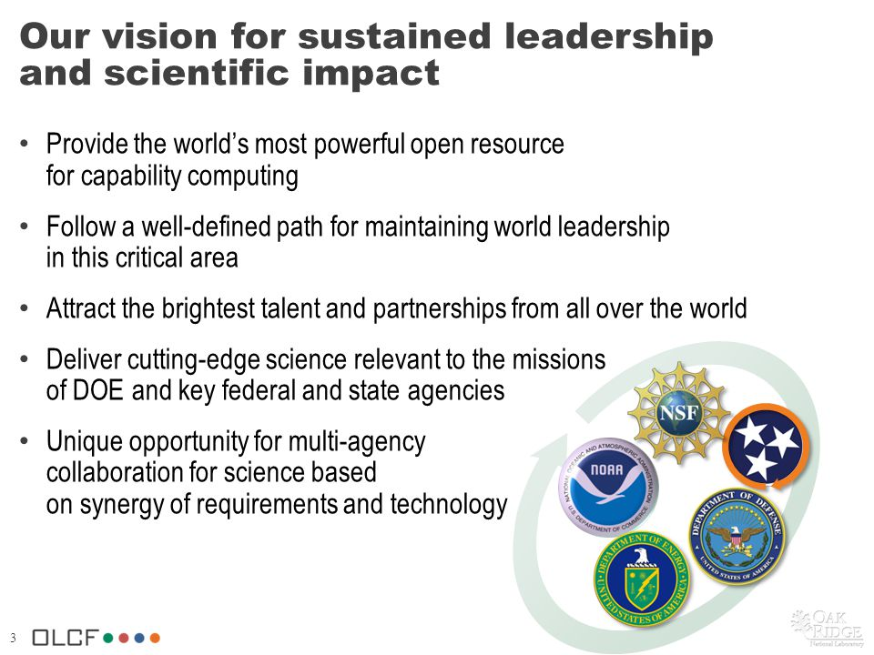 3 Our vision for sustained leadership and scientific impact Provide the worlds most powerful open resource for capability computing Follow a well-defined path for maintaining world leadership in this critical area Attract the brightest talent and partnerships from all over the world Deliver cutting-edge science relevant to the missions of DOE and key federal and state agencies Unique opportunity for multi-agency collaboration for science based on synergy of requirements and technology