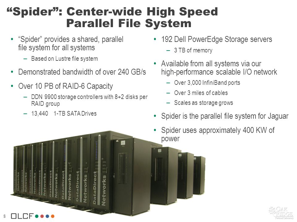 8 Spider: Center-wide High Speed Parallel File System Spider provides a shared, parallel file system for all systems – Based on Lustre file system Demonstrated bandwidth of over 240 GB/s Over 10 PB of RAID-6 Capacity – DDN 9900 storage controllers with 8+2 disks per RAID group – 13,440 1-TB SATA Drives 192 Dell PowerEdge Storage servers – 3 TB of memory Available from all systems via our high-performance scalable I/O network – Over 3,000 InfiniBand ports – Over 3 miles of cables – Scales as storage grows Spider is the parallel file system for Jaguar Spider uses approximately 400 KW of power