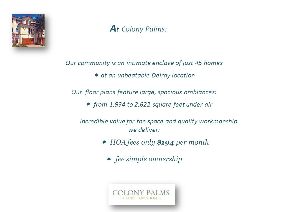 Our community is an intimate enclave of just 45 homes at an unbeatable Delray location Our floor plans feature large, spacious ambiances: from 1,934 to 2,622 square feet under air Incredible value for the space and quality workmanship we deliver: HOA fees only $194 per month fee simple ownership A t Colony Palms: