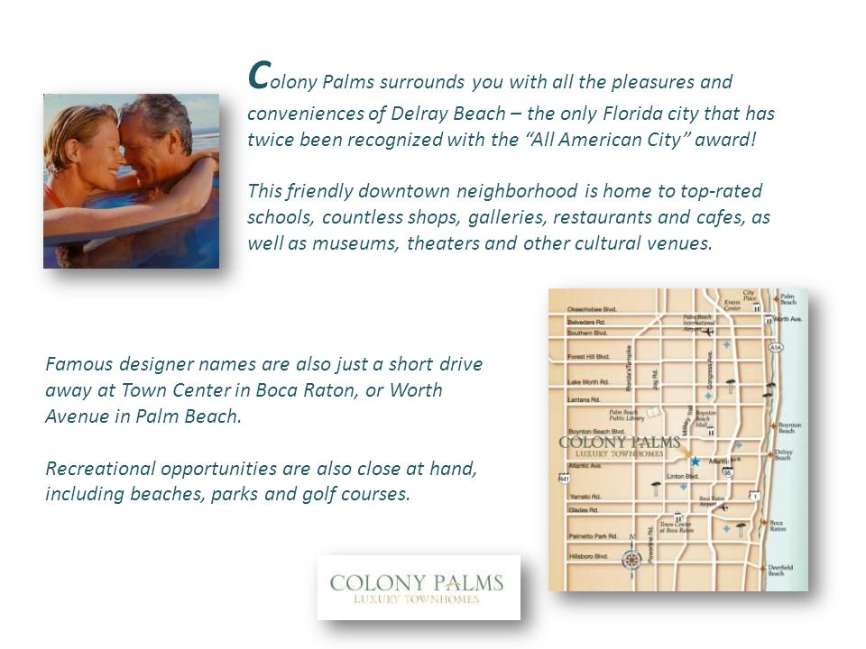 C olony Palms surrounds you with all the pleasures and conveniences of Delray Beach – the only Florida city that has twice been recognized with the All American City award.