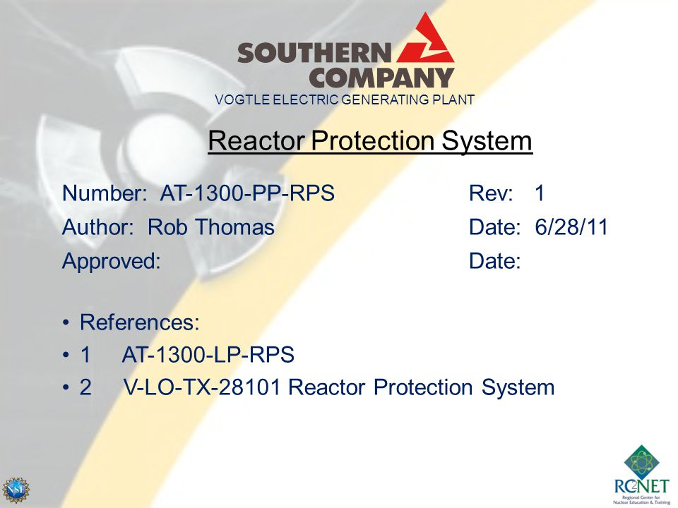 2 Reactor Protection System Number: AT-1300-PP-RPSRev: 1 Author: Rob ThomasDate: 6/28/11 Approved: Date: References: 1 AT-1300-LP-RPS 2 V-LO-TX-28101 Reactor Protection System VOGTLE ELECTRIC GENERATING PLANT