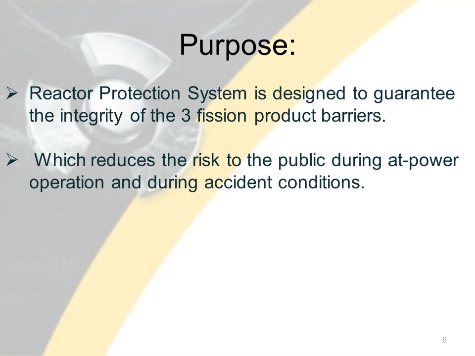 Purpose: 6 Reactor Protection System is designed to guarantee the integrity of the 3 fission product barriers.