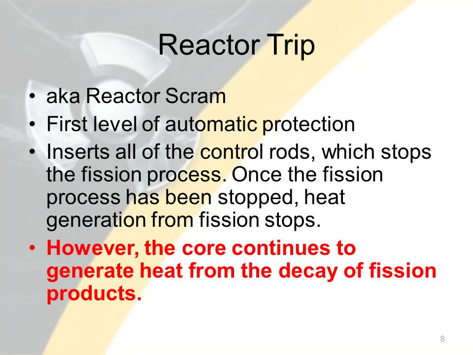 Reactor Trip aka Reactor Scram First level of automatic protection Inserts all of the control rods, which stops the fission process.