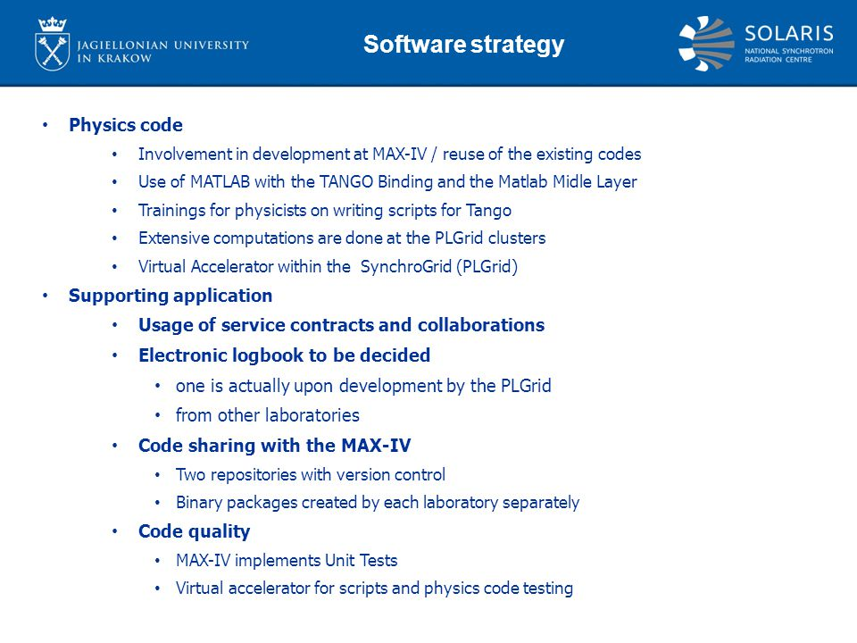 Physics code Involvement in development at MAX-IV / reuse of the existing codes Use of MATLAB with the TANGO Binding and the Matlab Midle Layer Trainings for physicists on writing scripts for Tango Extensive computations are done at the PLGrid clusters Virtual Accelerator within the SynchroGrid (PLGrid) Supporting application Usage of service contracts and collaborations Electronic logbook to be decided one is actually upon development by the PLGrid from other laboratories Code sharing with the MAX-IV Two repositories with version control Binary packages created by each laboratory separately Code quality MAX-IV implements Unit Tests Virtual accelerator for scripts and physics code testing Software strategy