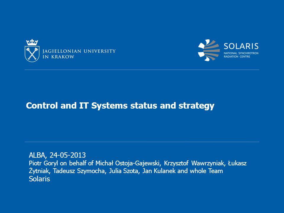 Control and IT Systems status and strategy ALBA, 24-05-2013 Piotr Goryl on behalf of Michał Ostoja-Gajewski, Krzysztof Wawrzyniak, Łukasz Żytniak, Tadeusz Szymocha, Julia Szota, Jan Kulanek and whole Team Solaris
