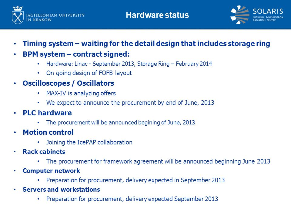 Timing system – waiting for the detail design that includes storage ring BPM system – contract signed: Hardware: Linac - September 2013, Storage Ring – February 2014 On going design of FOFB layout Oscilloscopes / Oscillators MAX-IV is analyzing offers We expect to announce the procurement by end of June, 2013 PLC hardware The procurement will be announced begining of June, 2013 Motion control Joining the IcePAP collaboration Rack cabinets The procurement for framework agreement will be announced beginning June 2013 Computer network Preparation for procurement, delivery expected in September 2013 Servers and workstations Preparation for procurement, delivery expected September 2013 Hardware status