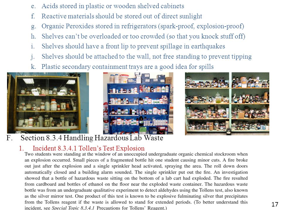 e.Acids stored in plastic or wooden shelved cabinets f.Reactive materials should be stored out of direct sunlight g.Organic Peroxides stored in refrigerators (spark-proof, explosion-proof) h.Shelves cant be overloaded or too crowded (so that you knock stuff off) i.Shelves should have a front lip to prevent spillage in earthquakes j.Shelves should be attached to the wall, not free standing to prevent tipping k.Plastic secondary containment trays are a good idea for spills F.Section 8.3.4 Handling Hazardous Lab Waste 1.Incident 8.3.4.1 Tollens Test Explosion 17