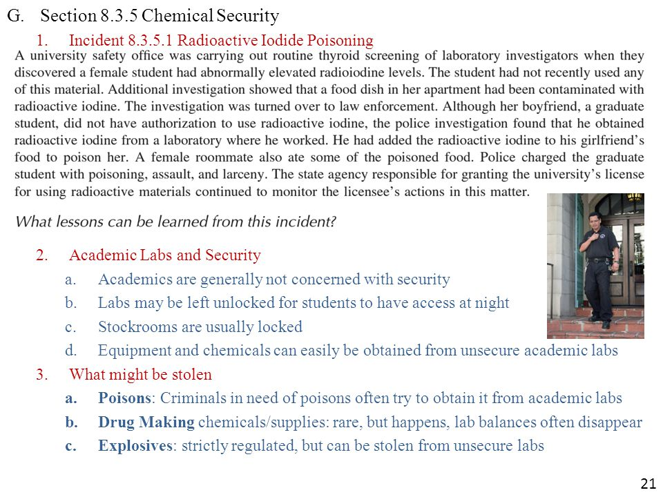 G.Section 8.3.5 Chemical Security 1.Incident 8.3.5.1 Radioactive Iodide Poisoning 2.Academic Labs and Security a.Academics are generally not concerned with security b.Labs may be left unlocked for students to have access at night c.Stockrooms are usually locked d.Equipment and chemicals can easily be obtained from unsecure academic labs 3.What might be stolen a.Poisons: Criminals in need of poisons often try to obtain it from academic labs b.Drug Making chemicals/supplies: rare, but happens, lab balances often disappear c.Explosives: strictly regulated, but can be stolen from unsecure labs 21