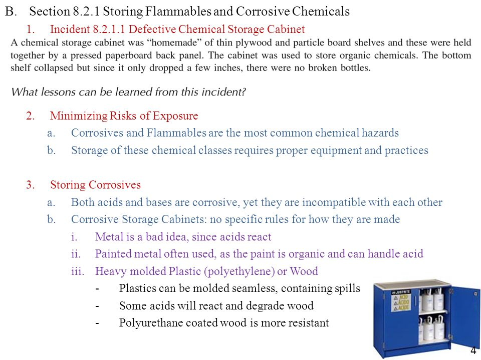 B.Section 8.2.1 Storing Flammables and Corrosive Chemicals 1.Incident 8.2.1.1 Defective Chemical Storage Cabinet 2.Minimizing Risks of Exposure a.Corrosives and Flammables are the most common chemical hazards b.Storage of these chemical classes requires proper equipment and practices 3.Storing Corrosives a.Both acids and bases are corrosive, yet they are incompatible with each other b.Corrosive Storage Cabinets: no specific rules for how they are made i.Metal is a bad idea, since acids react ii.Painted metal often used, as the paint is organic and can handle acid iii.Heavy molded Plastic (polyethylene) or Wood -Plastics can be molded seamless, containing spills -Some acids will react and degrade wood -Polyurethane coated wood is more resistant 4