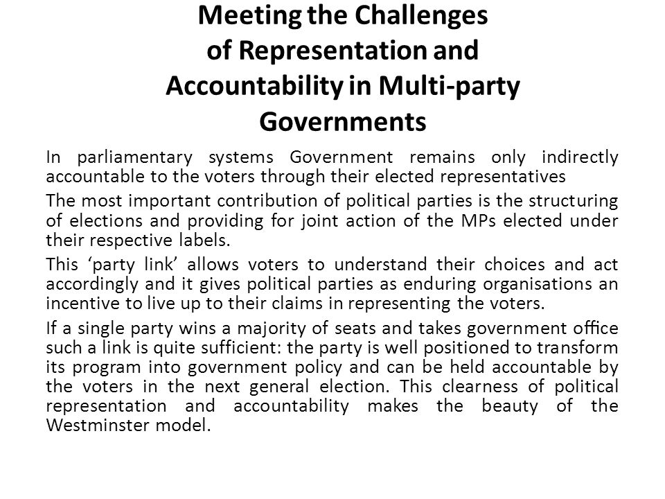 Meeting the Challenges of Representation and Accountability in Multi-party Governments In parliamentary systems Government remains only indirectly accountable to the voters through their elected representatives The most important contribution of political parties is the structuring of elections and providing for joint action of the MPs elected under their respective labels.
