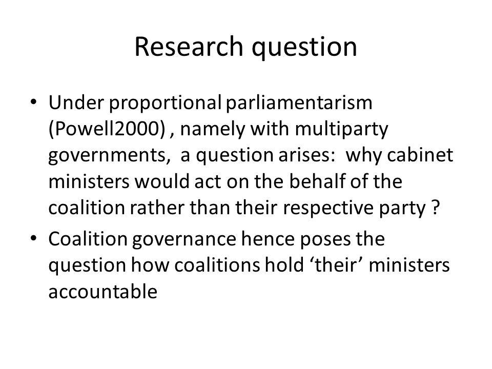 Research question Under proportional parliamentarism (Powell2000), namely with multiparty governments, a question arises: why cabinet ministers would act on the behalf of the coalition rather than their respective party .