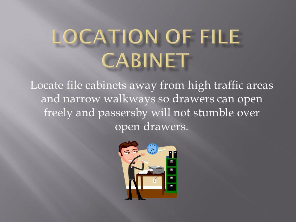 Locate file cabinets away from high traffic areas and narrow walkways so drawers can open freely and passersby will not stumble over open drawers..