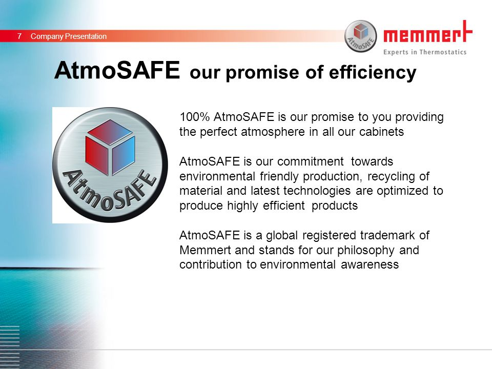 11,6011,088,727,1211,71 5,67 5,41 6,64 8,06 AtmoSAFE our promise of efficiency Company Presentation7 100% AtmoSAFE is our promise to you providing the perfect atmosphere in all our cabinets AtmoSAFE is our commitment towards environmental friendly production, recycling of material and latest technologies are optimized to produce highly efficient products AtmoSAFE is a global registered trademark of Memmert and stands for our philosophy and contribution to environmental awareness