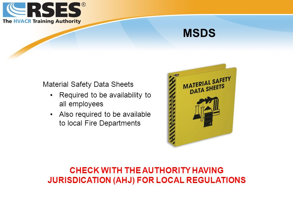 Material Safety Data Sheets Required to be availability to all employees Also required to be available to local Fire Departments MSDS CHECK WITH THE AUTHORITY HAVING JURISDICATION (AHJ) FOR LOCAL REGULATIONS