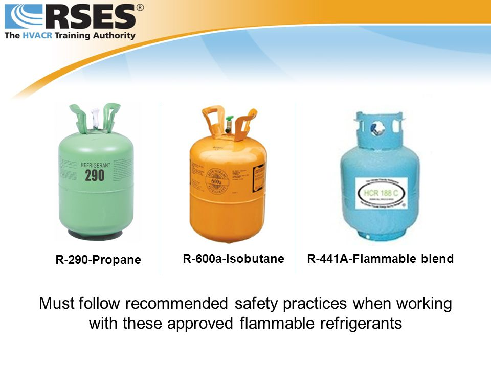 Must follow recommended safety practices when working with these approved flammable refrigerants R-600a-Isobutane R-290-Propane R-441A-Flammable blend