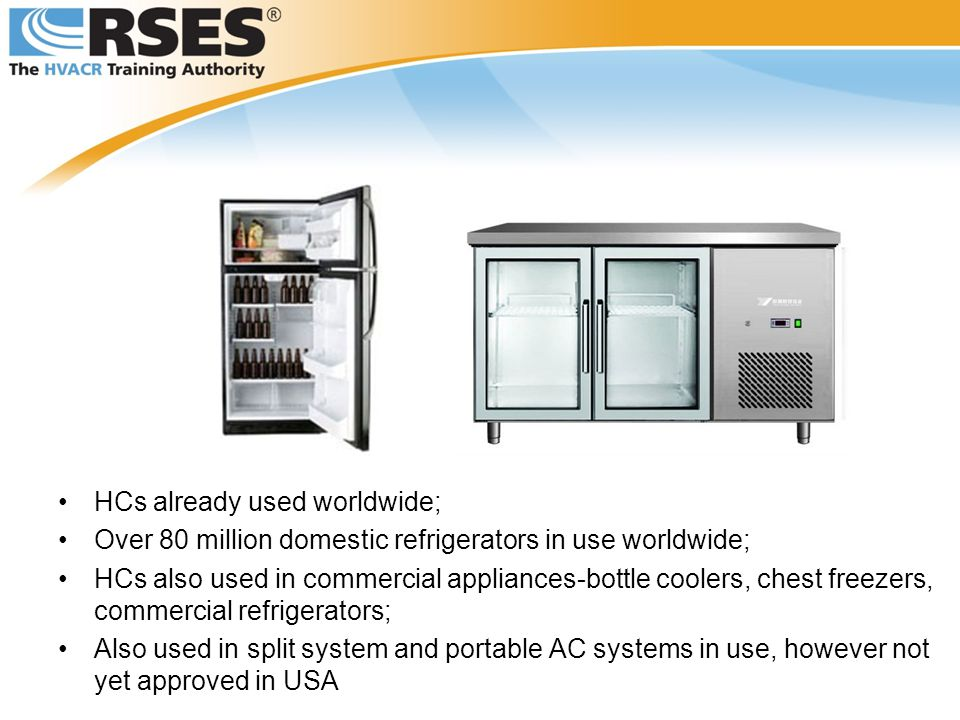 HCs already used worldwide; Over 80 million domestic refrigerators in use worldwide; HCs also used in commercial appliances-bottle coolers, chest freezers, commercial refrigerators; Also used in split system and portable AC systems in use, however not yet approved in USA